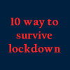 10 ways to survive lockdown